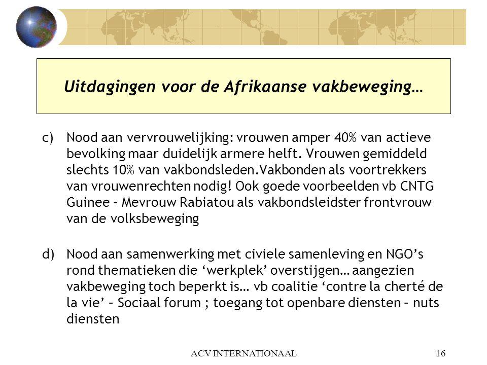 ACV INTERNATIONAAL16 Uitdagingen voor de Afrikaanse vakbeweging… c)Nood aan vervrouwelijking: vrouwen amper 40% van actieve bevolking maar duidelijk a
