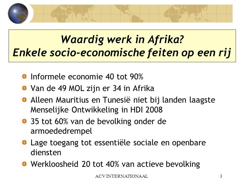 ACV INTERNATIONAAL3 Waardig werk in Afrika? Enkele socio-economische feiten op een rij Informele economie 40 tot 90% Van de 49 MOL zijn er 34 in Afrik
