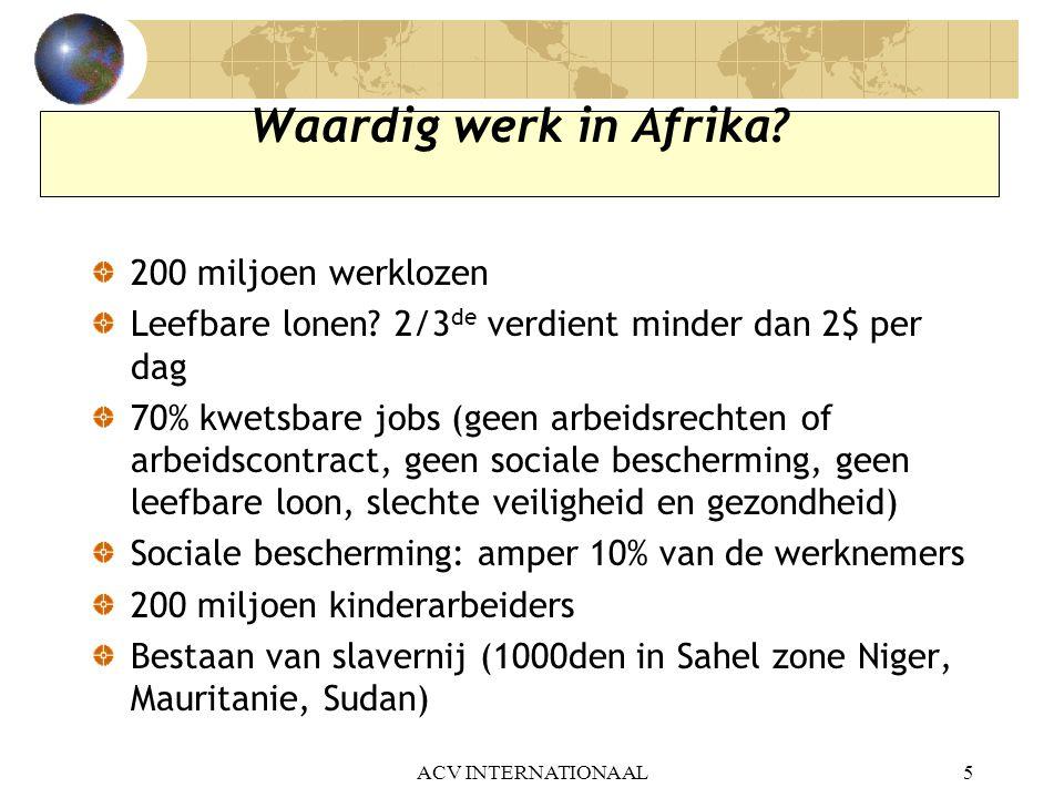 ACV INTERNATIONAAL16 Uitdagingen voor de Afrikaanse vakbeweging… c)Nood aan vervrouwelijking: vrouwen amper 40% van actieve bevolking maar duidelijk armere helft.