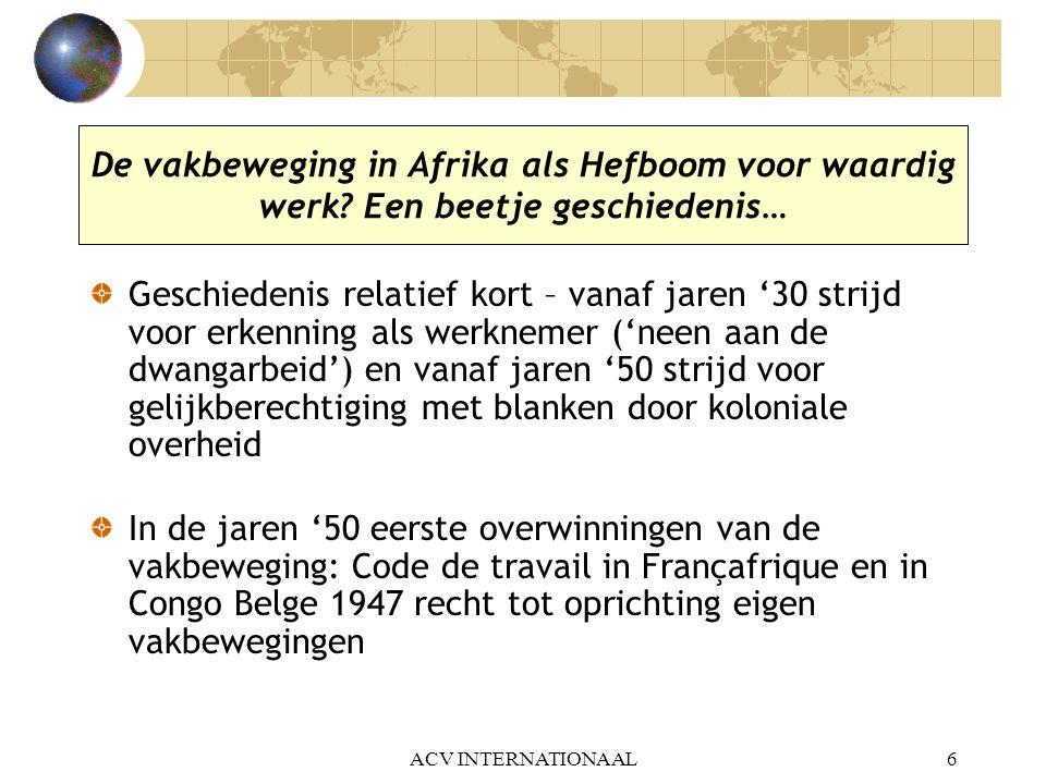 ACV INTERNATIONAAL6 De vakbeweging in Afrika als Hefboom voor waardig werk? Een beetje geschiedenis… Geschiedenis relatief kort – vanaf jaren '30 stri