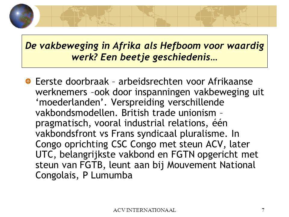 ACV INTERNATIONAAL8 De vakbeweging in Afrika in het koloniale tijdperk – strijd voor onafhankelijkheid Afrikaanse vakbonden gaan in laatste decennium voor onafhankelijkheid op zoek naar een eigen authentieke Afrikaanse syndicale weg… pogingen tot oprichting van een eigen Afrikaanse regionale vakbondskoepel, vrij van internationale [lees imperialistische] syndicale aansluitingen [lees inmenging] bij internationale vakbondskoepels IVVV, ICV, WVV Niet alleen strijd voor syndicale onafhankelijkheid ook strijd voor politieke onafhankelijkheid – bondgenootschappen met politieke partijen Afrikaanse vakbondsleiders nemen voortouw in onafhankelijkheidsbeweging (Sékou Touré Guinee, Kwame Nkrumah Ghana…)