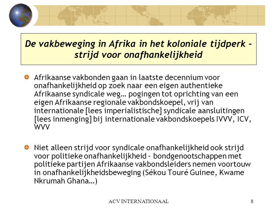 ACV INTERNATIONAAL9 De vakbeweging in Afrika in de greep van de politiek (1960-1990) Na de onafhankelijkheid Afrikaans syndicalisme in de greep van politieke partijen, merendeel eenheidspartijen in autoritaire regimes (1960-1990) Afrikaanse leiders willen geen strijdbare en onafhankelijke vakbeweging – vakbondseenheid of eenheidsvakbond opgelegd olv éénheidspartij van de staat.