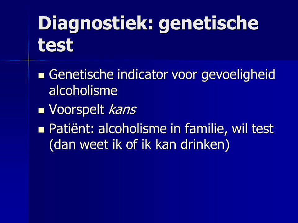 Diagnostiek: genetische test  Genetische indicator voor gevoeligheid alcoholisme  Voorspelt kans  Patiënt: alcoholisme in familie, wil test (dan weet ik of ik kan drinken)