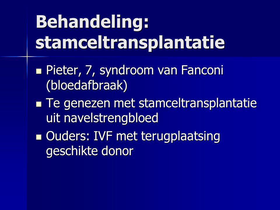 Behandeling: stamceltransplantatie  Pieter, 7, syndroom van Fanconi (bloedafbraak)  Te genezen met stamceltransplantatie uit navelstrengbloed  Ouders: IVF met terugplaatsing geschikte donor