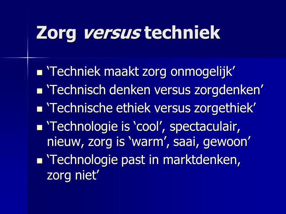 Zorg versus techniek  'Techniek maakt zorg onmogelijk'  'Technisch denken versus zorgdenken'  'Technische ethiek versus zorgethiek'  'Technologie is 'cool', spectaculair, nieuw, zorg is 'warm', saai, gewoon'  'Technologie past in marktdenken, zorg niet'