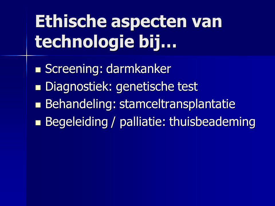 Ethische aspecten van technologie bij…  Screening: darmkanker  Diagnostiek: genetische test  Behandeling: stamceltransplantatie  Begeleiding / palliatie: thuisbeademing