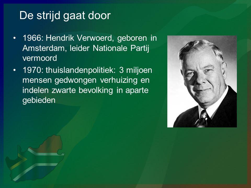 De strijd gaat door •1966: Hendrik Verwoerd, geboren in Amsterdam, leider Nationale Partij vermoord •1970: thuislandenpolitiek: 3 miljoen mensen gedwo
