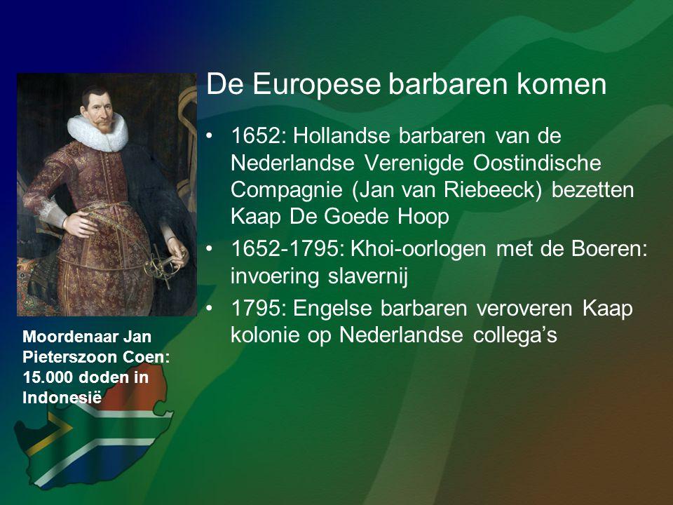 De Europese barbaren komen •1652: Hollandse barbaren van de Nederlandse Verenigde Oostindische Compagnie (Jan van Riebeeck) bezetten Kaap De Goede Hoo