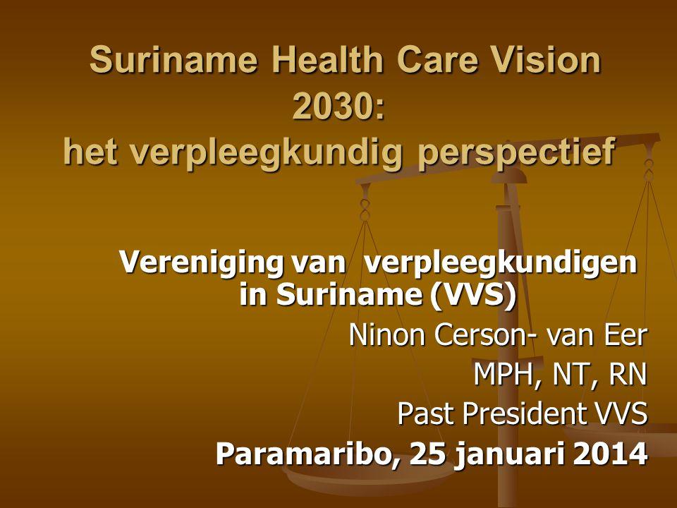 Vereniging van verpleegkundigen in Suriname (VVS) Ninon Cerson- van Eer MPH, NT, RN MPH, NT, RN Past President VVS Paramaribo, 25 januari 2014 Suriname Health Care Vision 2030: het verpleegkundig perspectief Suriname Health Care Vision 2030: het verpleegkundig perspectief