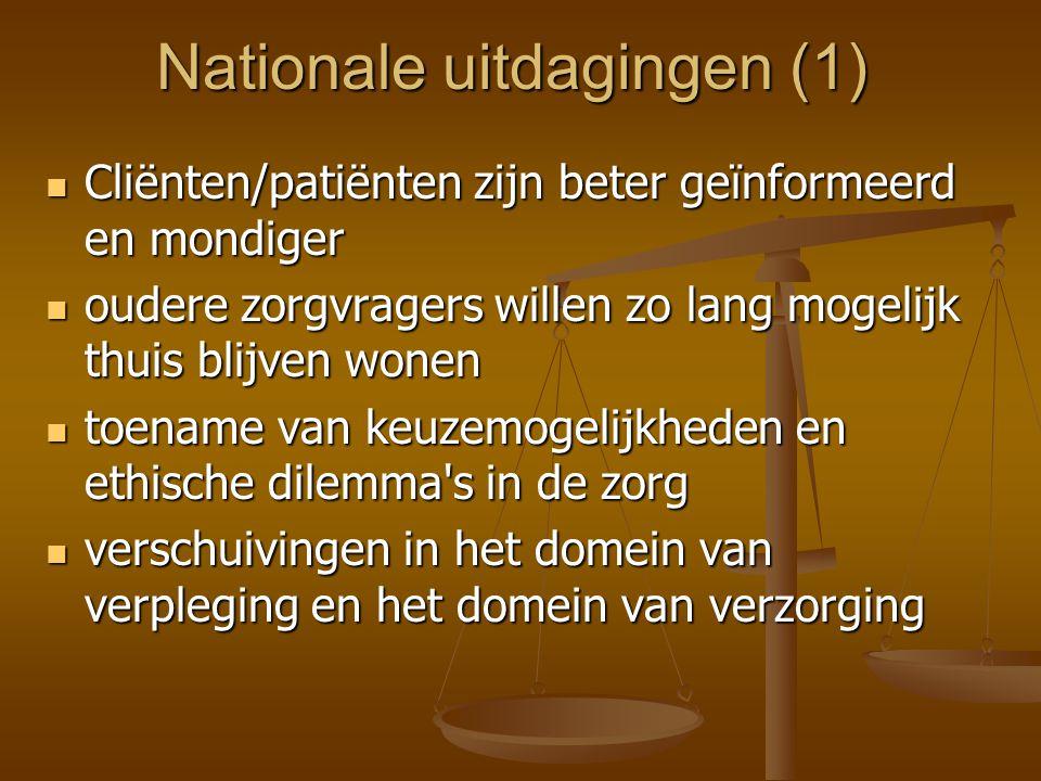 Nationale uitdagingen (1)  Cliënten/patiënten zijn beter geïnformeerd en mondiger  oudere zorgvragers willen zo lang mogelijk thuis blijven wonen  toename van keuzemogelijkheden en ethische dilemma s in de zorg  verschuivingen in het domein van verpleging en het domein van verzorging