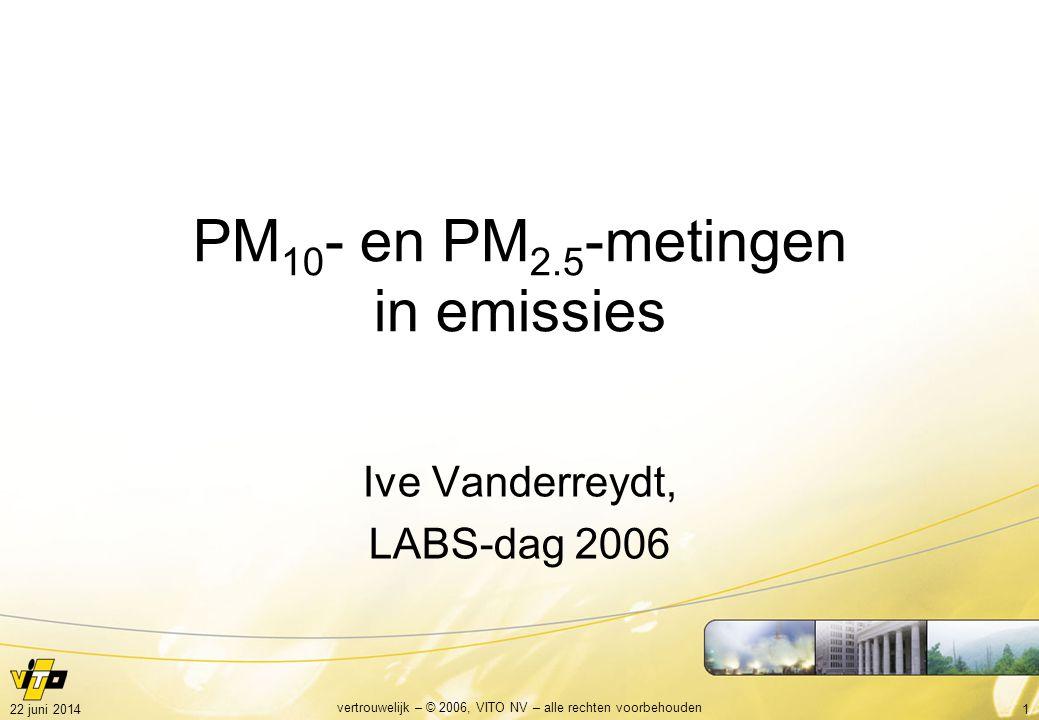 122 juni 2014 vertrouwelijk – © 2006, VITO NV – alle rechten voorbehouden PM 10 - en PM 2.5 -metingen in emissies Ive Vanderreydt, LABS-dag 2006