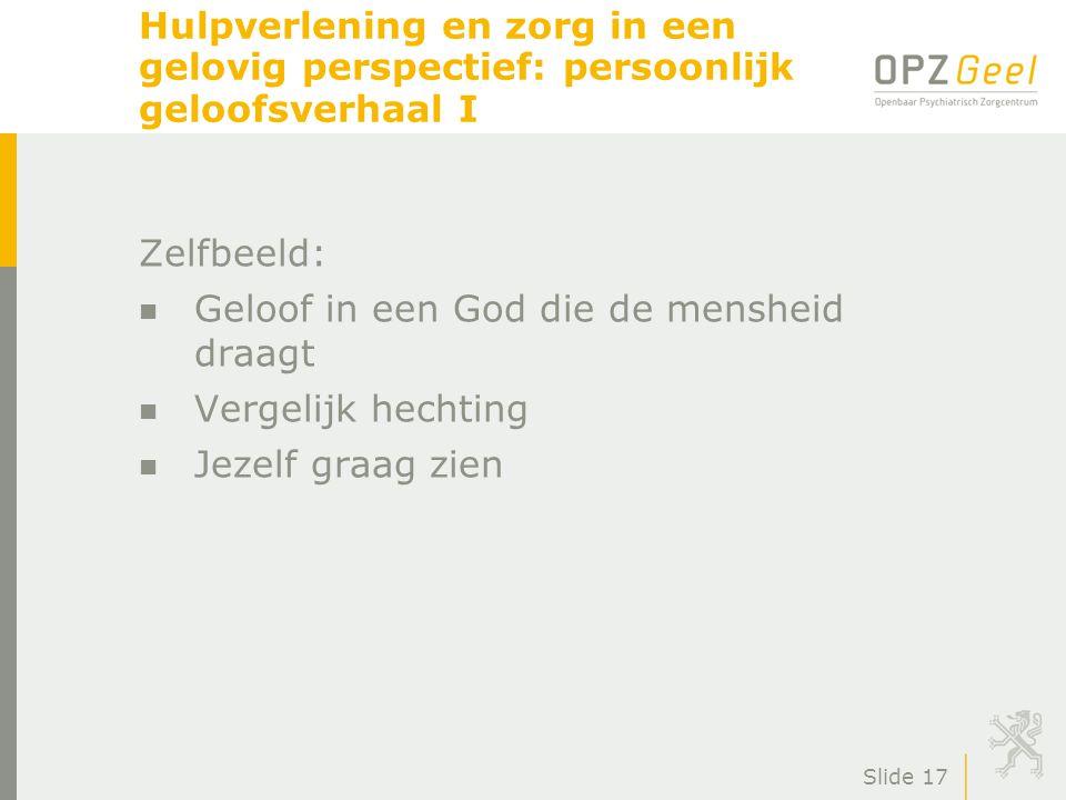 Slide 17 Hulpverlening en zorg in een gelovig perspectief: persoonlijk geloofsverhaal I Zelfbeeld: n Geloof in een God die de mensheid draagt n Vergel