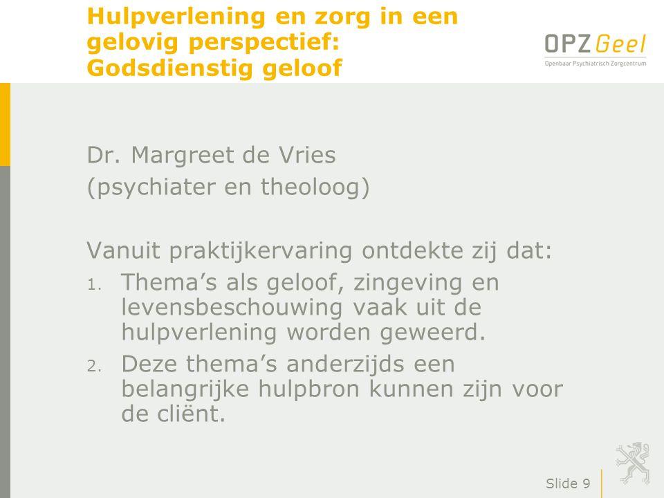 Slide 9 Hulpverlening en zorg in een gelovig perspectief: Godsdienstig geloof Dr. Margreet de Vries (psychiater en theoloog) Vanuit praktijkervaring o