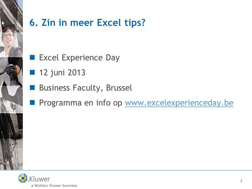 6. Zin in meer Excel tips?  Excel Experience Day  12 juni 2013  Business Faculty, Brussel  Programma en info op www.excelexperienceday.bewww.excel