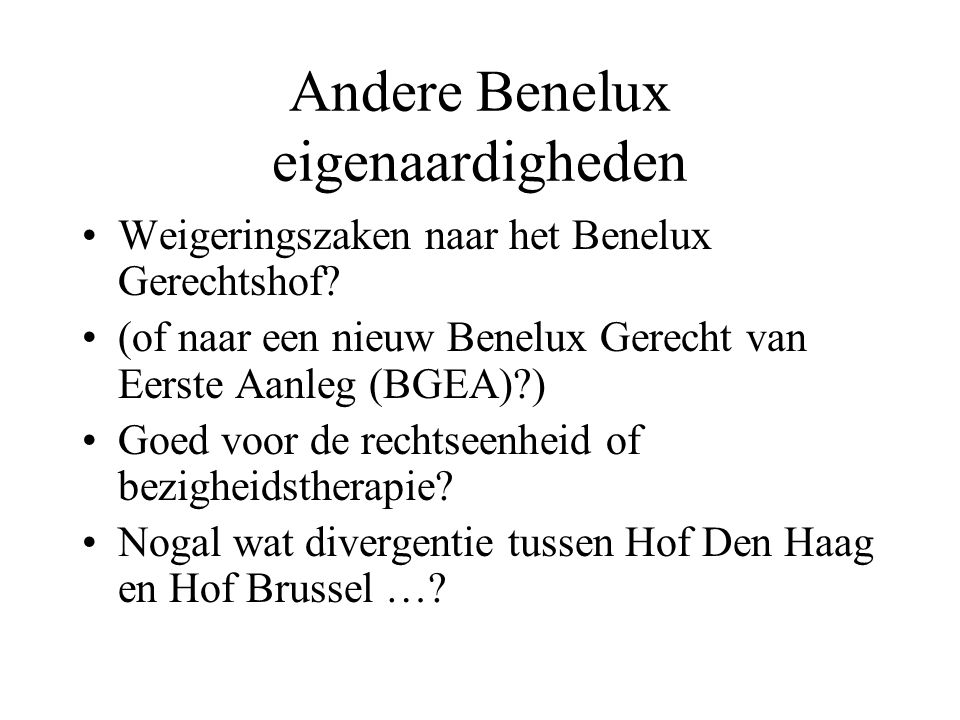 Andere Benelux eigenaardigheden •Weigeringszaken naar het Benelux Gerechtshof? •(of naar een nieuw Benelux Gerecht van Eerste Aanleg (BGEA)?) •Goed vo