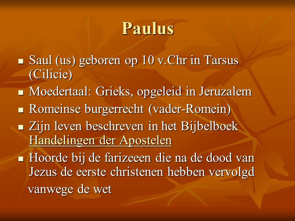 Paulus  Saul (us) geboren op 10 v.Chr in Tarsus (Cilicie)  Moedertaal: Grieks, opgeleid in Jeruzalem  Romeinse burgerrecht (vader-Romein)  Zijn le