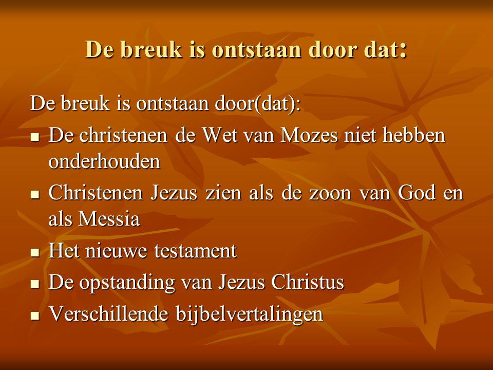De breuk is ontstaan door dat : De breuk is ontstaan door(dat):  De christenen de Wet van Mozes niet hebben onderhouden  Christenen Jezus zien als d