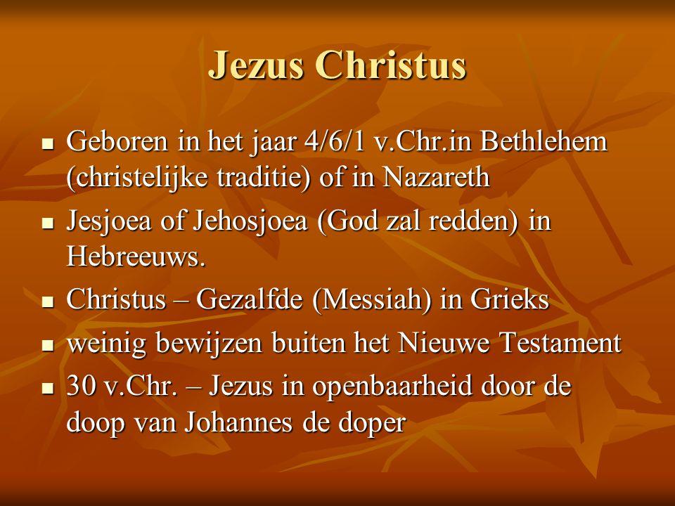 Jezus Christus  Geboren in het jaar 4/6/1 v.Chr.in Bethlehem (christelijke traditie) of in Nazareth  Jesjoea of Jehosjoea (God zal redden) in Hebree