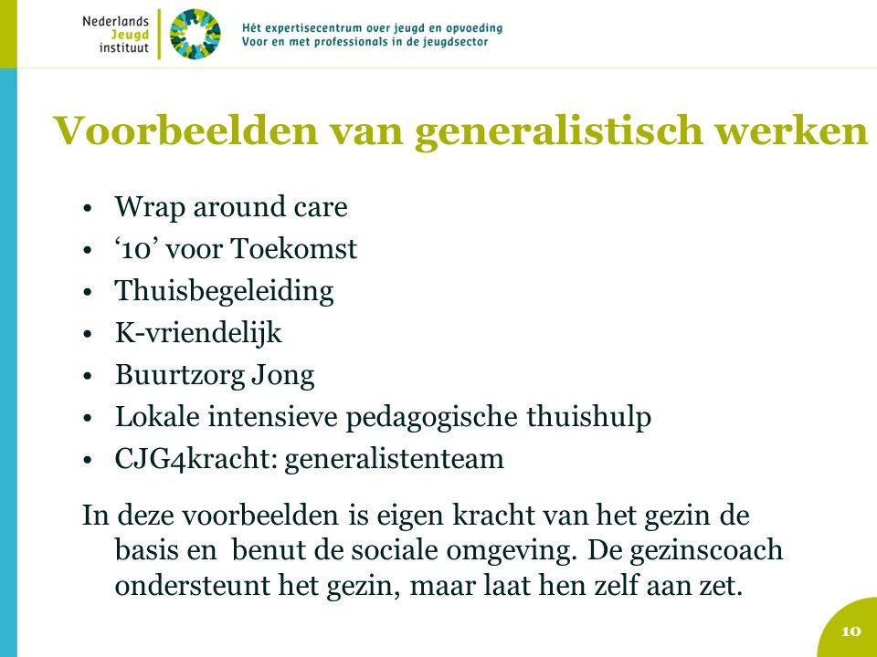 Voorbeelden van generalistisch werken •Wrap around care •'10' voor Toekomst •Thuisbegeleiding •K-vriendelijk •Buurtzorg Jong •Lokale intensieve pedago