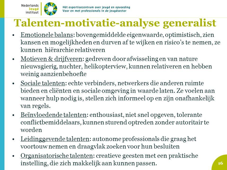 Talenten-motivatie-analyse generalist •Emotionele balans: bovengemiddelde eigenwaarde, optimistisch, zien kansen en mogelijkheden en durven af te wijk