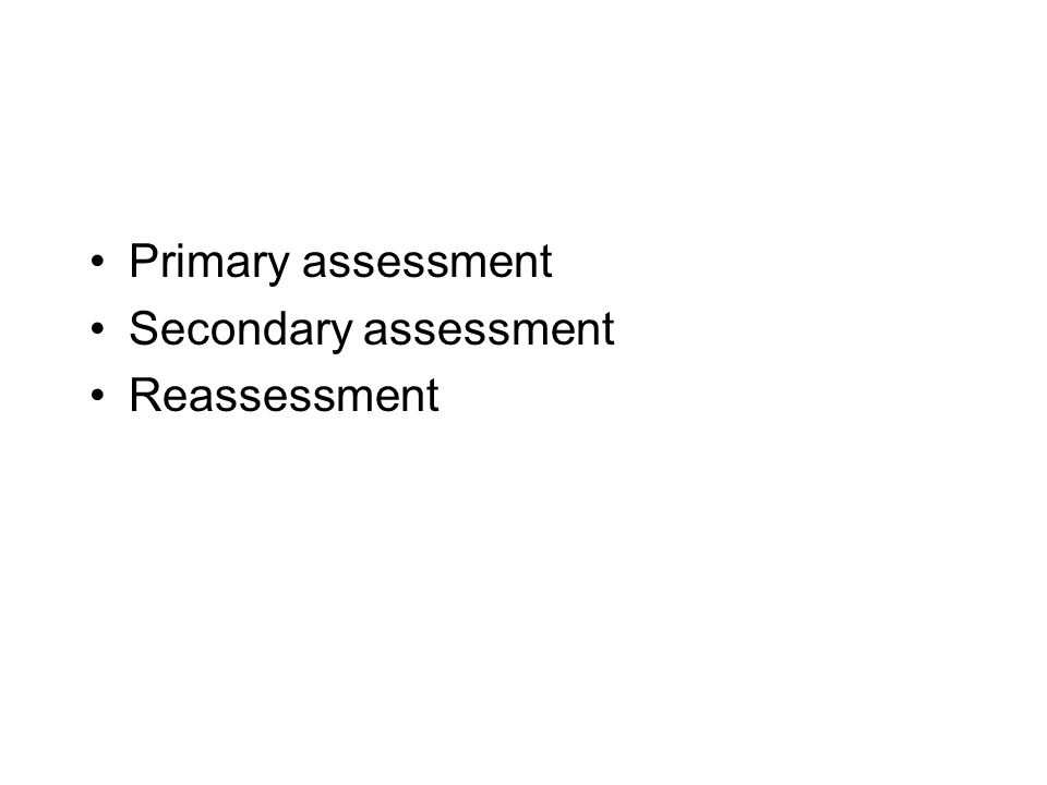 •Primary assessment •Secondary assessment •Reassessment