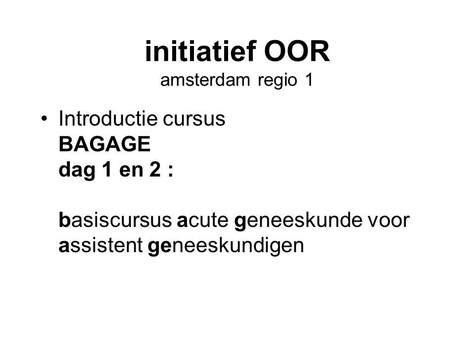 initiatief OOR amsterdam regio 1 •Introductie cursus BAGAGE dag 1 en 2 : basiscursus acute geneeskunde voor assistent geneeskundigen