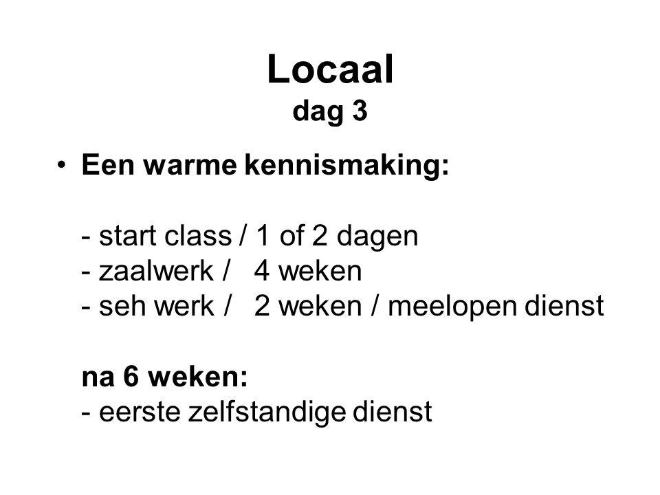 Locaal dag 3 •Een warme kennismaking: - start class / 1 of 2 dagen - zaalwerk / 4 weken - seh werk / 2 weken / meelopen dienst na 6 weken: - eerste zelfstandige dienst