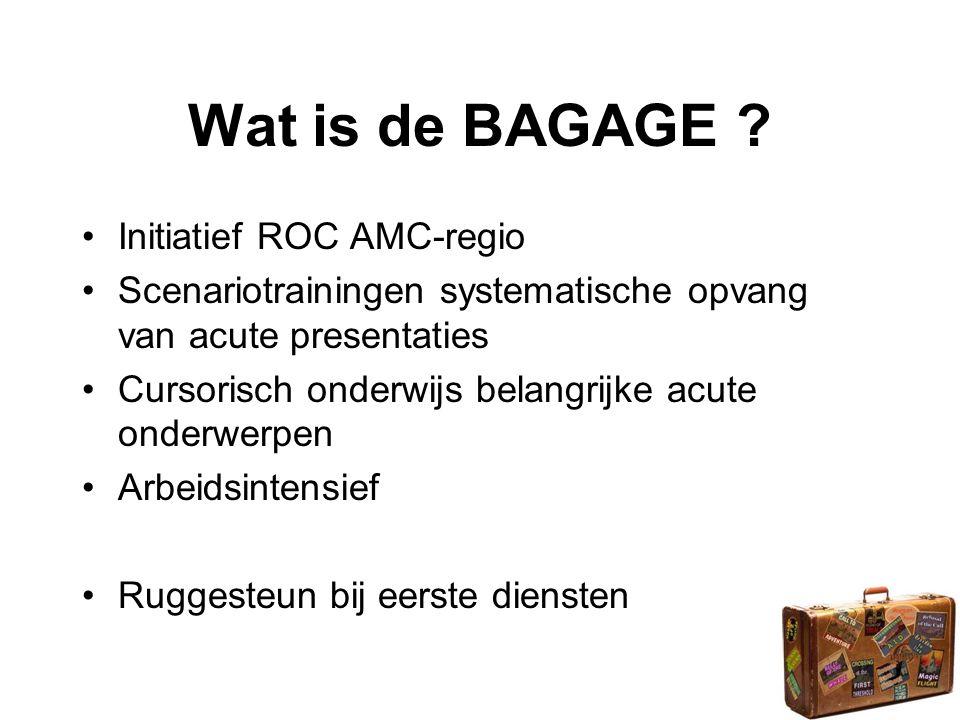 Wat is de BAGAGE ? •Initiatief ROC AMC-regio •Scenariotrainingen systematische opvang van acute presentaties •Cursorisch onderwijs belangrijke acute o