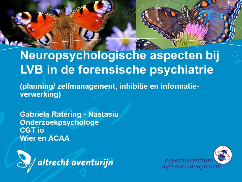 Neuropsychologische aspecten bij LVB in de forensische psychiatrie (planning/ zelfmanagement, inhibitie en informatie- verwerking) Gabriela Ratering - Nastasiu Onderzoekpsychologe CGT io Wier en ACAA