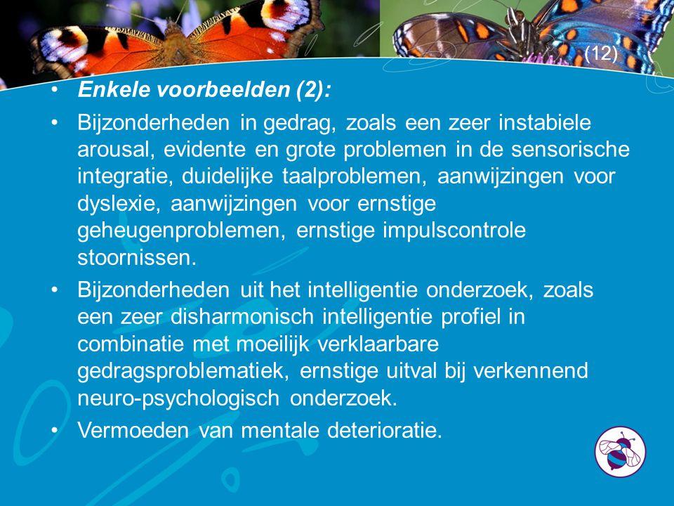 •Enkele voorbeelden (2): •Bijzonderheden in gedrag, zoals een zeer instabiele arousal, evidente en grote problemen in de sensorische integratie, duidelijke taalproblemen, aanwijzingen voor dyslexie, aanwijzingen voor ernstige geheugenproblemen, ernstige impulscontrole stoornissen.