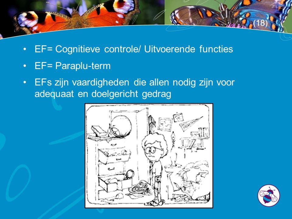 •EF= Cognitieve controle/ Uitvoerende functies •EF= Paraplu-term •EFs zijn vaardigheden die allen nodig zijn voor adequaat en doelgericht gedrag (18)