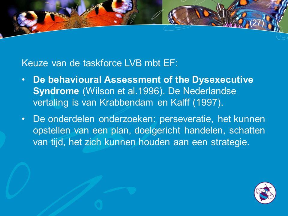 Keuze van de taskforce LVB mbt EF: •De behavioural Assessment of the Dysexecutive Syndrome (Wilson et al.1996). De Nederlandse vertaling is van Krabbe