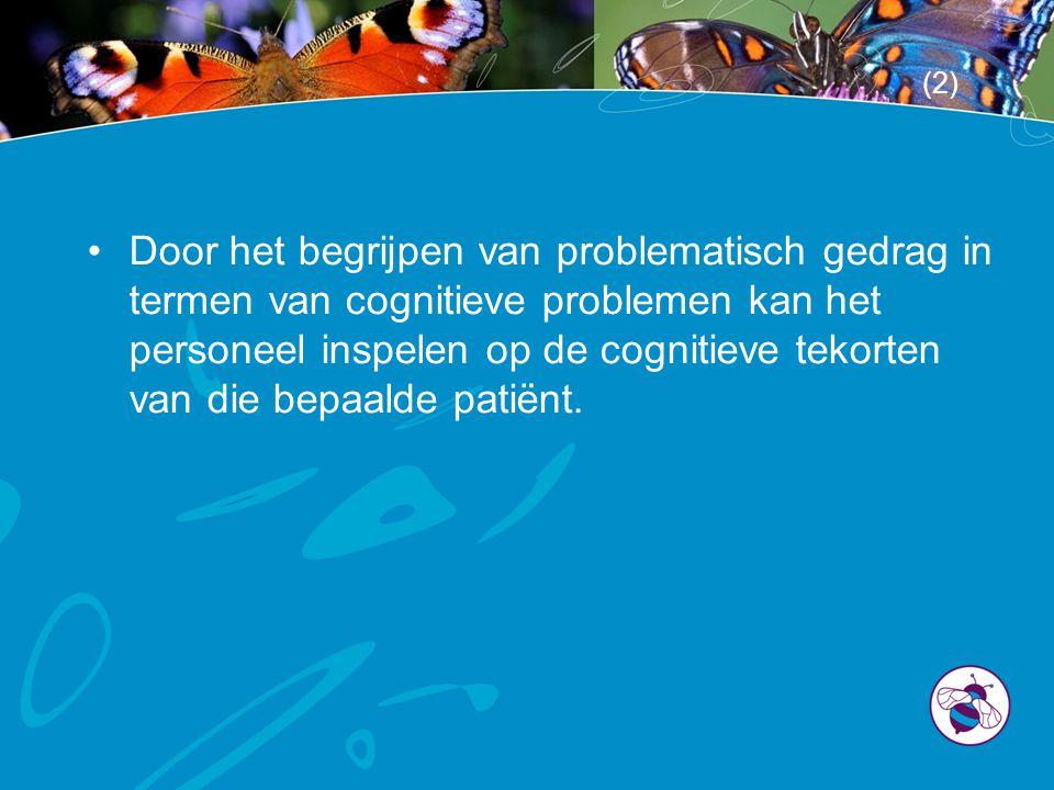 •Door het begrijpen van problematisch gedrag in termen van cognitieve problemen kan het personeel inspelen op de cognitieve tekorten van die bepaalde patiënt.