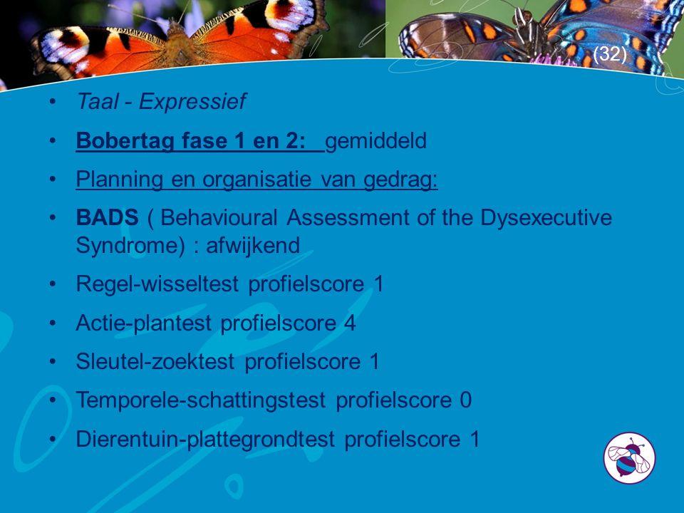 •Taal - Expressief •Bobertag fase 1 en 2: gemiddeld •Planning en organisatie van gedrag: •BADS ( Behavioural Assessment of the Dysexecutive Syndrome) : afwijkend •Regel-wisseltest profielscore 1 •Actie-plantest profielscore 4 •Sleutel-zoektest profielscore 1 •Temporele-schattingstest profielscore 0 •Dierentuin-plattegrondtest profielscore 1 (32)