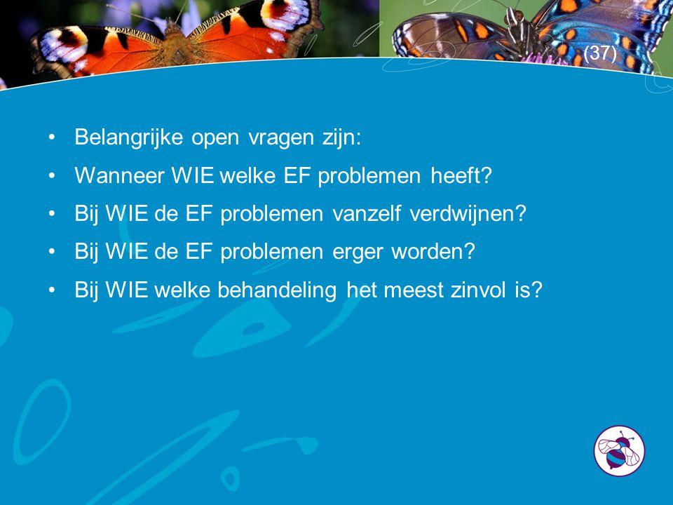 •Belangrijke open vragen zijn: •Wanneer WIE welke EF problemen heeft? •Bij WIE de EF problemen vanzelf verdwijnen? •Bij WIE de EF problemen erger word
