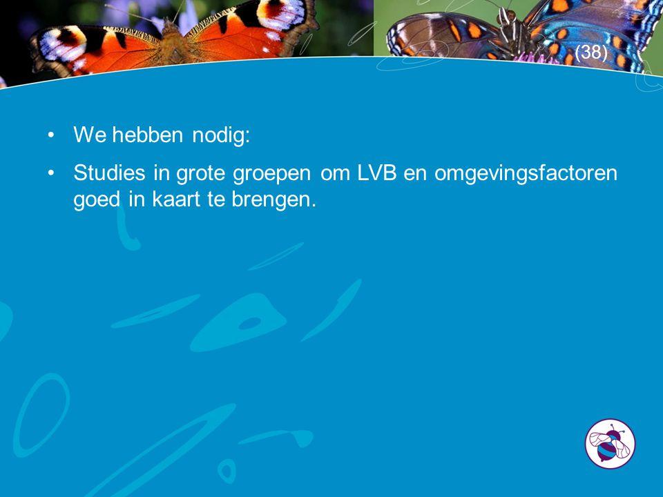 •We hebben nodig: •Studies in grote groepen om LVB en omgevingsfactoren goed in kaart te brengen. (38)