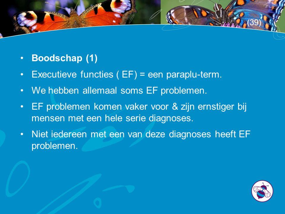 •Boodschap (1) •Executieve functies ( EF) = een paraplu-term. •We hebben allemaal soms EF problemen. •EF problemen komen vaker voor & zijn ernstiger b