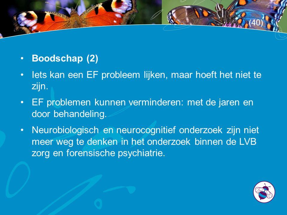 •Boodschap (2) •Iets kan een EF probleem lijken, maar hoeft het niet te zijn. •EF problemen kunnen verminderen: met de jaren en door behandeling. •Neu