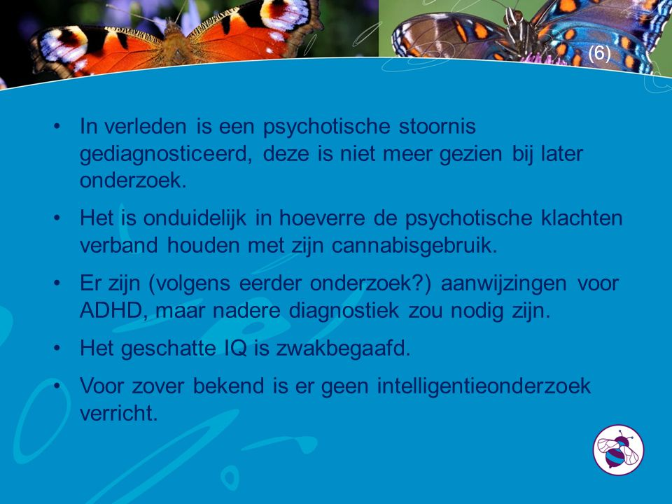 •In verleden is een psychotische stoornis gediagnosticeerd, deze is niet meer gezien bij later onderzoek. •Het is onduidelijk in hoeverre de psychotis