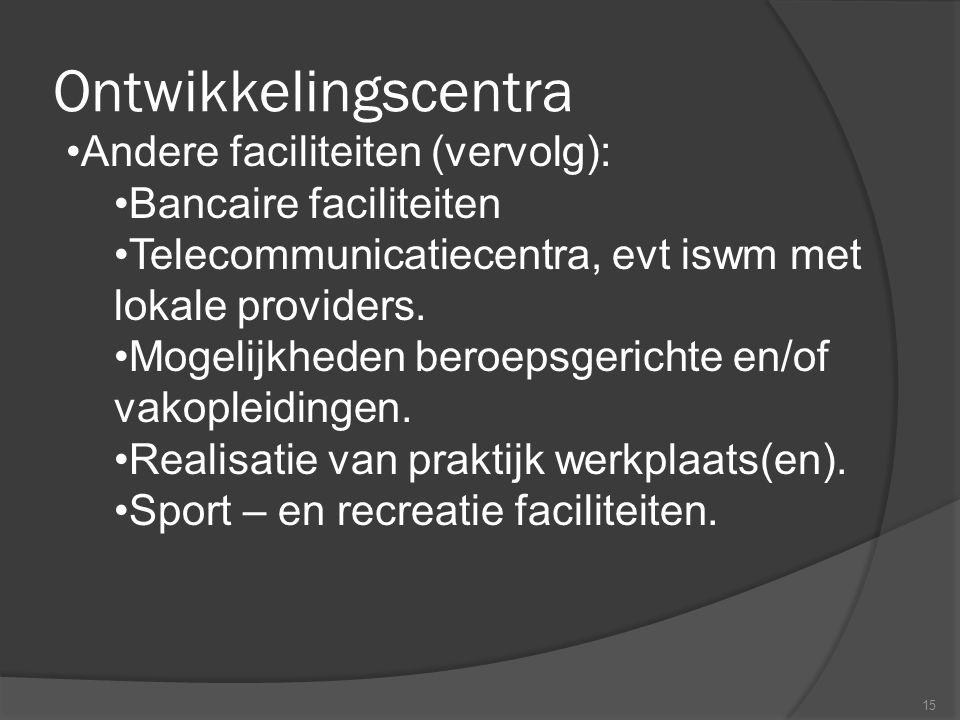 Ontwikkelingscentra 15 •Andere faciliteiten (vervolg): •Bancaire faciliteiten •Telecommunicatiecentra, evt iswm met lokale providers. •Mogelijkheden b