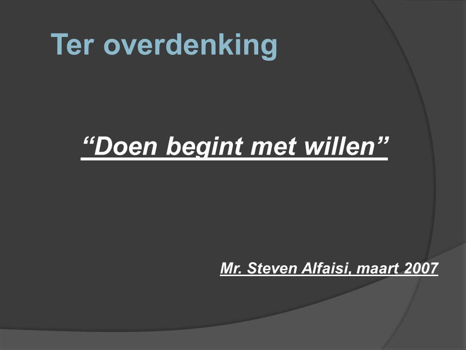 """Ter overdenking """"Doen begint met willen"""" Mr. Steven Alfaisi, maart 2007"""