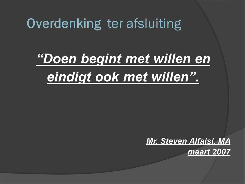 """Overdenking ter afsluiting """"Doen begint met willen en eindigt ook met willen"""". Mr. Steven Alfaisi, MA maart 2007"""