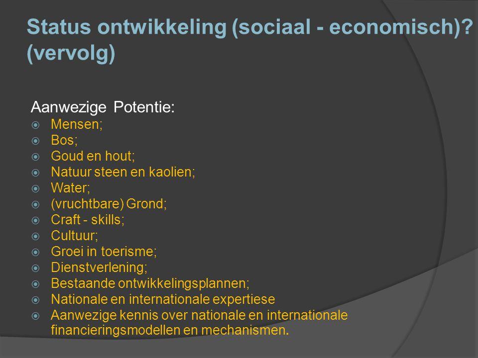 Status ontwikkeling (sociaal - economisch)? (vervolg) Aanwezige Potentie:  Mensen;  Bos;  Goud en hout;  Natuur steen en kaolien;  Water;  (vruc
