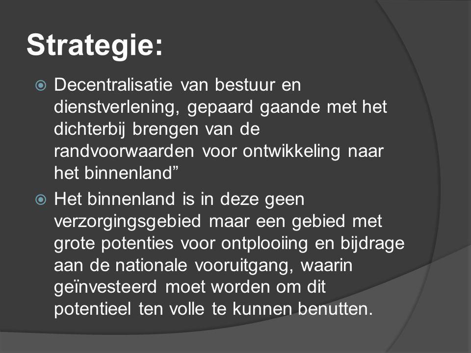 Strategie:  Decentralisatie van bestuur en dienstverlening, gepaard gaande met het dichterbij brengen van de randvoorwaarden voor ontwikkeling naar h
