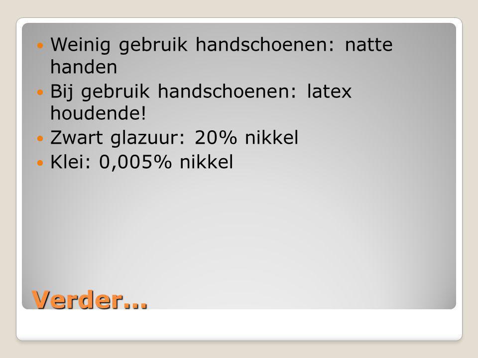 Verder...  Weinig gebruik handschoenen: natte handen  Bij gebruik handschoenen: latex houdende!  Zwart glazuur: 20% nikkel  Klei: 0,005% nikkel