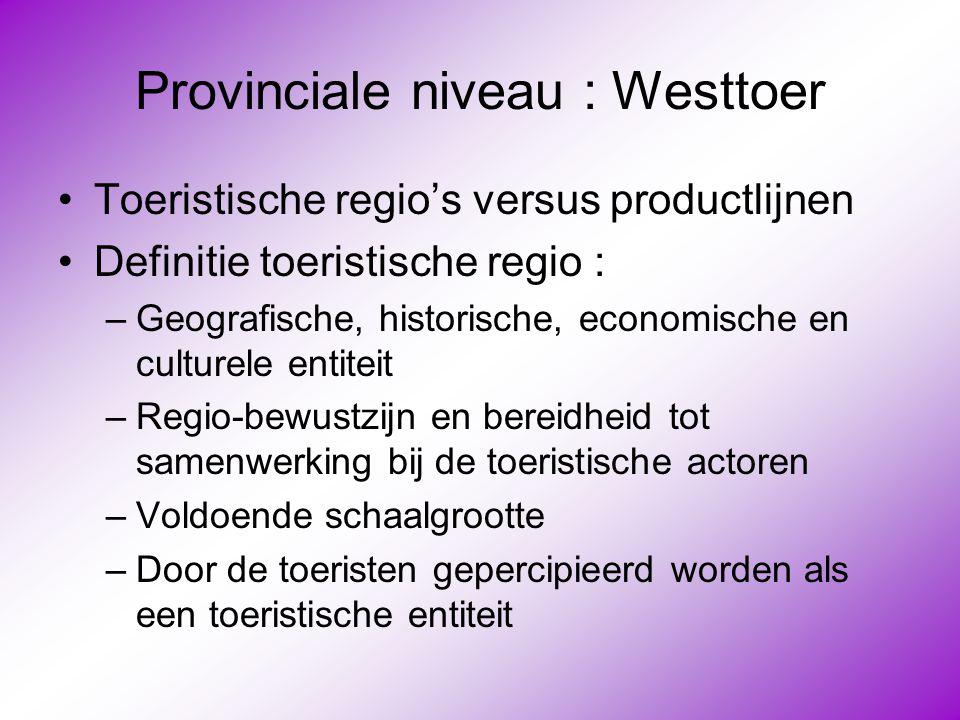 Provinciale niveau : Westtoer •Toeristische regio's versus productlijnen •Definitie toeristische regio : –Geografische, historische, economische en cu