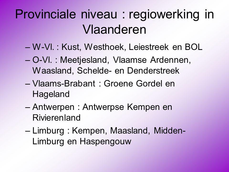 Provinciale niveau : regiowerking in Vlaanderen –W-Vl. : Kust, Westhoek, Leiestreek en BOL –O-Vl. : Meetjesland, Vlaamse Ardennen, Waasland, Schelde-