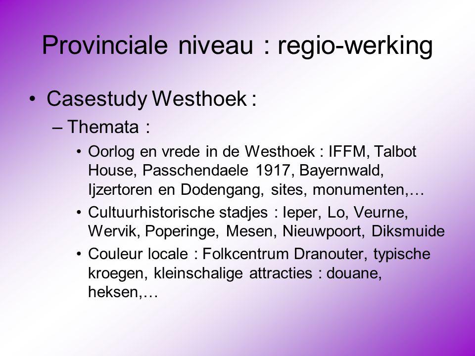 Provinciale niveau : regio-werking •Casestudy Westhoek : –Themata : •Oorlog en vrede in de Westhoek : IFFM, Talbot House, Passchendaele 1917, Bayernwa