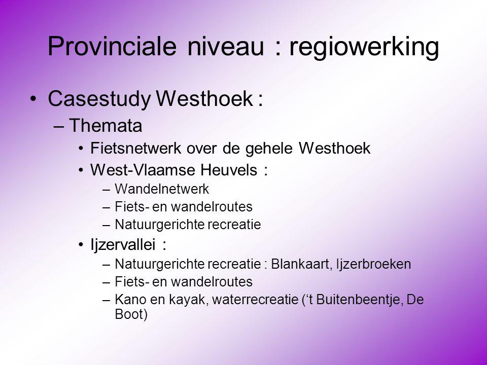 Provinciale niveau : regiowerking •Casestudy Westhoek : –Themata •Fietsnetwerk over de gehele Westhoek •West-Vlaamse Heuvels : –Wandelnetwerk –Fiets-