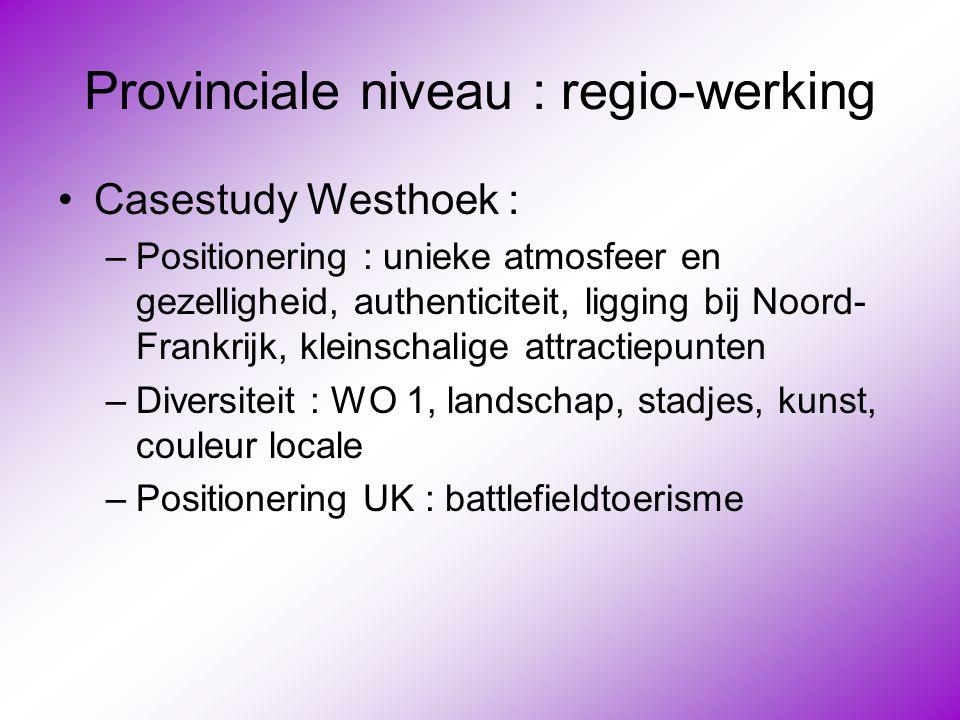 Provinciale niveau : regio-werking •Casestudy Westhoek : –Positionering : unieke atmosfeer en gezelligheid, authenticiteit, ligging bij Noord- Frankri